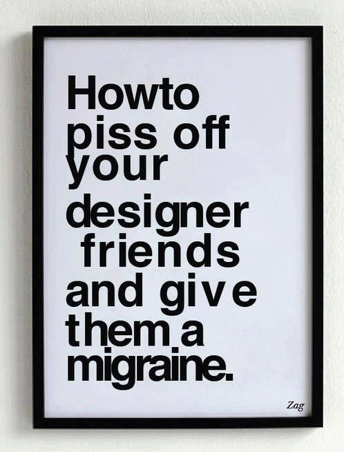 How to piss of your designer friends